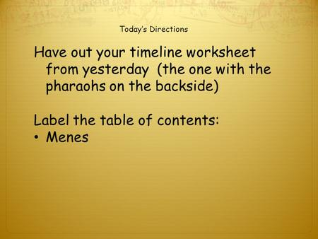 Today's Directions Have out your timeline worksheet from yesterday (the one with the pharaohs on the backside) Label the table of contents: Menes.