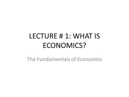 LECTURE # 1: WHAT IS ECONOMICS?