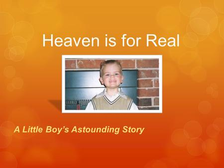 Heaven is for Real A Little Boy's Astounding Story.