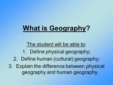 What is Geography? The student will be able to: 1.Define physical geography; 2.Define human (cultural) geography; 3.Explain the difference between physical.