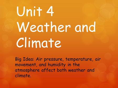 Unit 4 Weather and Climate Big Idea: Air pressure, temperature, air movement, and humidity in the atmosphere affect both weather and climate.