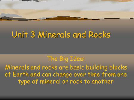 Unit 3 Minerals and Rocks The Big Idea: Minerals and rocks are basic building blocks of Earth and can change over time from one type of mineral or rock.
