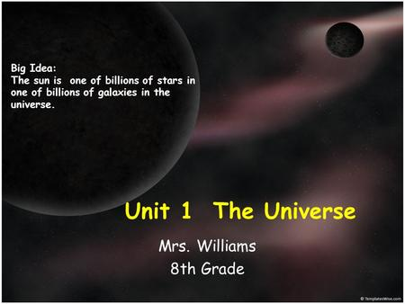 Unit 1 The Universe Mrs. Williams 8th Grade Big Idea: The sun is one of billions of stars in one of billions of galaxies in the universe.