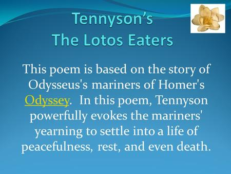 This poem is based on the story of Odysseus's mariners of Homer's Odyssey. In this poem, Tennyson powerfully evokes the mariners' yearning to settle into.