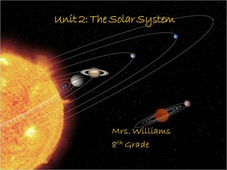 Unit 2: The Solar System Mrs. Williams 8 th Grade.