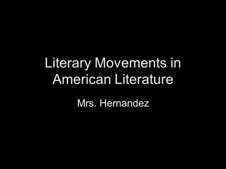 Literary Movements in American Literature Mrs. Hernandez.