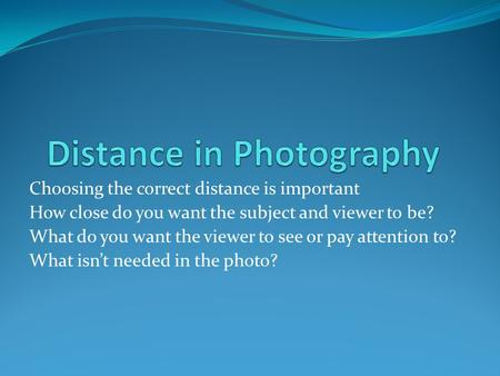 Choosing the correct distance is important How close do you want the subject and viewer to be? What do you want the viewer to see or pay attention to?