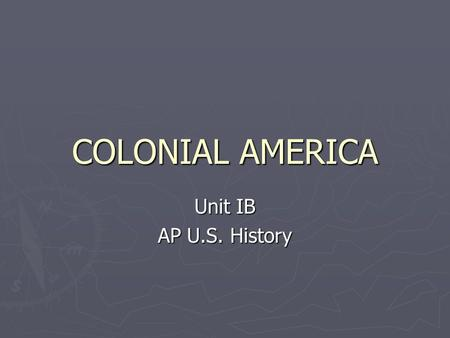 COLONIAL AMERICA Unit IB AP U.S. History. England ► Defeat of Spanish Armada in 1588 makes England a superior naval power ► Population increases ► Joint-stock.