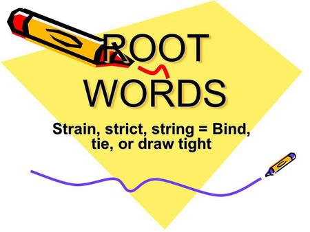 ROOT WORDS Strain, strict, string = Bind, tie, or draw tight.