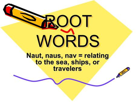ROOT WORDS Naut, naus, nav = relating to the sea, ships, or travelers.