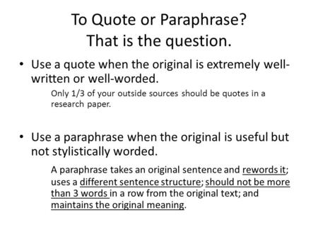 To Quote or Paraphrase? That is the question. Use a quote when the original is extremely well- written or well-worded. Only 1/3 of your outside sources.