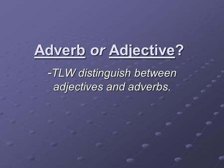 Adverb or Adjective? - TLW distinguish between adjectives and adverbs.