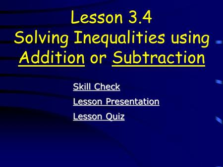 Lesson Quiz Lesson Quiz Lesson Presentation Lesson Presentation Lesson 3.4 Solving Inequalities using Addition or Subtraction Skill Check Skill Check.