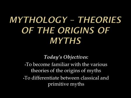 Today's Objectives: To become familiar with the various theories of the origins of myths To differentiate between classical and primitive myths.