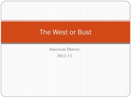 American History 2012-13 The West or Bust. Do this now: Write down what comes to mind when you think about the west? Have you ever wanted to move out.