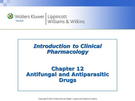 Copyright © 2014 Wolters Kluwer Health | Lippincott Williams & Wilkins Introduction to Clinical Pharmacology Chapter 12 Antifungal and Antiparasitic Drugs.