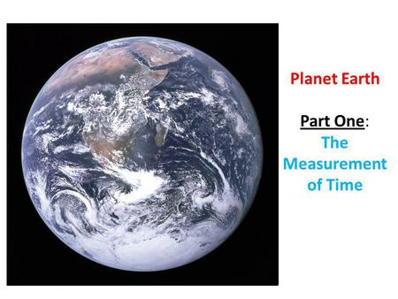 Planet Earth Part One: The Measurement of Time. The planet we live on is called Earth.