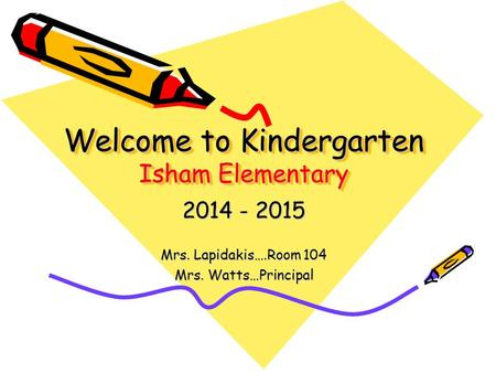 Welcome to Kindergarten Isham Elementary 2014 - 2015 Mrs. Lapidakis….Room 104 Mrs. Watts…Principal.