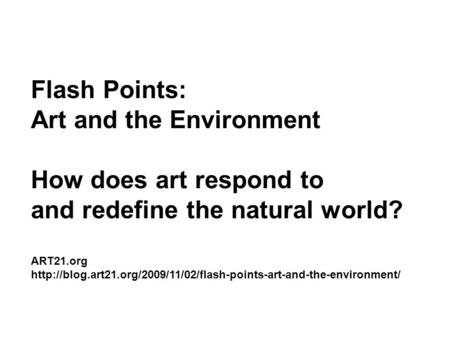 Flash Points: Art and the Environment How does art respond to and redefine the natural world? ART21.org