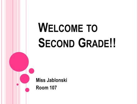 W ELCOME TO S ECOND G RADE !! Miss Jablonski Room 107.