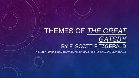 THEMES OF THE GREAT GATSBY BY F. SCOTT FITZGERALD PRESENTATION BY EDWARD AMABA, ALEXIA MAZIS, KIRSTEN RICO, AND SEAN HEALEY.