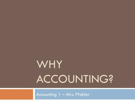 WHY ACCOUNTING? Accounting 1 – Mrs. Pfahler. What is a CPA?  Certified Public Accountant –  A CPA is an accountant who has satisfied the educational,