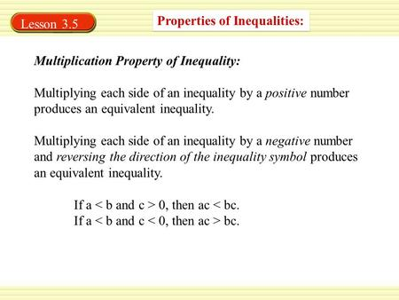 Properties of Inequalities: Multiplication Property of Inequality: Multiplying each side of an inequality by a positive number produces an equivalent inequality.