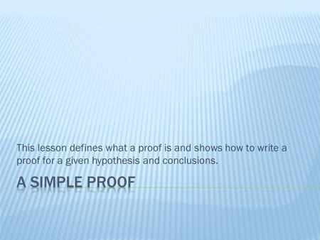 This lesson defines what a proof is and shows how to write a proof for a given hypothesis and conclusions.