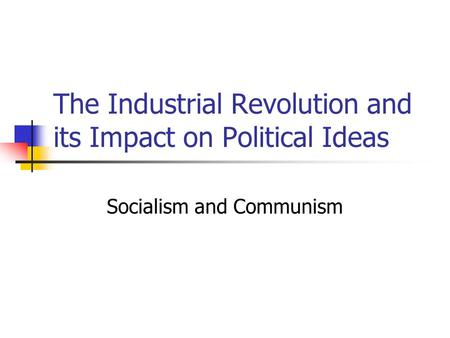 The Industrial Revolution and its Impact on Political Ideas Socialism and Communism.