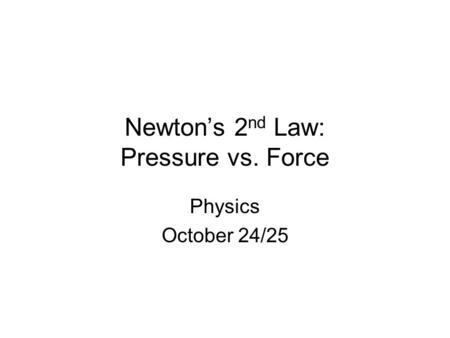Newton's 2 nd Law: Pressure vs. Force Physics October 24/25.