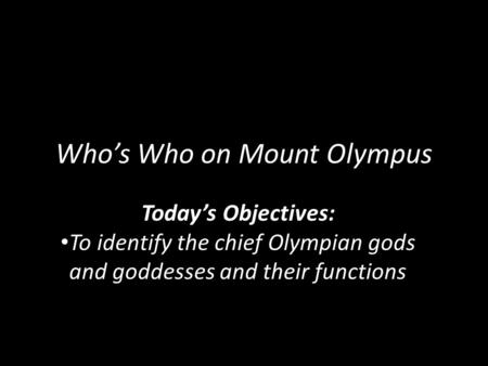 Who's Who on Mount Olympus Today's Objectives: To identify the chief Olympian gods and goddesses and their functions.
