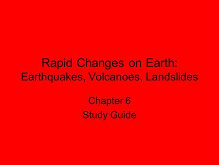 Rapid Changes on Earth: Earthquakes, Volcanoes, Landslides Chapter 6 Study Guide.
