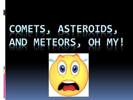 Comets  Loose collections of ice, dust, and small rocky particles  Orbits are usually very long, narrow eclipses  When orbit come close to Sun, it.
