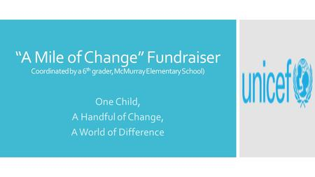 """A Mile of Change"" Fundraiser Coordinated by a 6 th grader, McMurray Elementary School) One Child, A Handful of Change, A World of Difference."