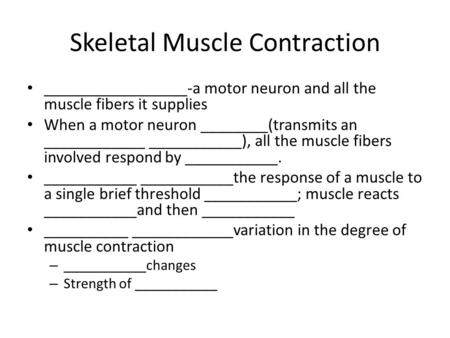 Skeletal Muscle Contraction _________________-a motor neuron and all the muscle fibers it supplies When a motor neuron ________(transmits an ____________.