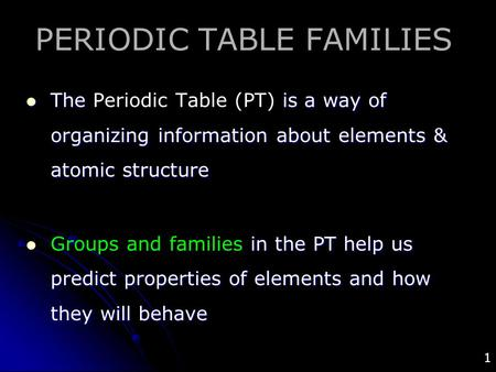 1 PERIODIC TABLE FAMILIES The is a way of organizing information about elements & atomic structure The Periodic Table (PT) is a way of organizing information.