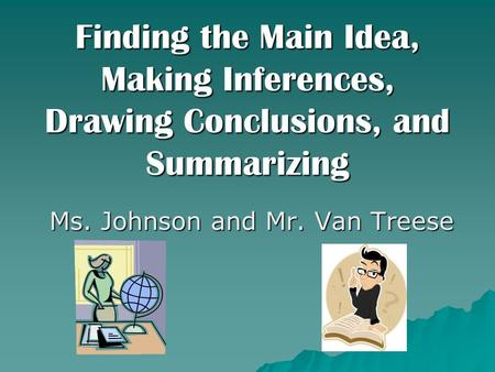 Finding the Main Idea, Making Inferences, Drawing Conclusions, and Summarizing Ms. Johnson and Mr. Van Treese.
