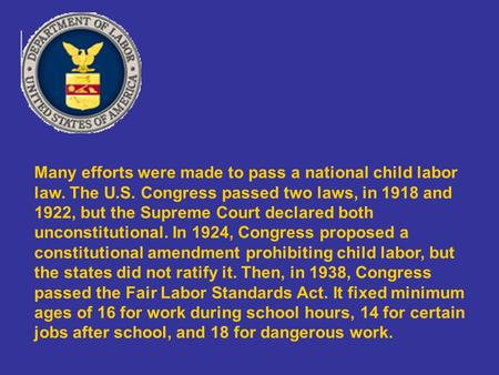 Many efforts were made to pass a national child labor law. The U.S. Congress passed two laws, in 1918 and 1922, but the Supreme Court declared both unconstitutional.