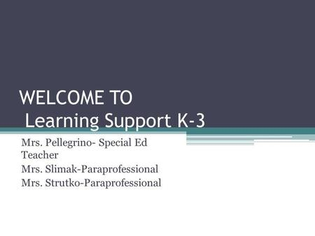 WELCOME TO Learning Support K-3 Mrs. Pellegrino- Special Ed Teacher Mrs. Slimak-Paraprofessional Mrs. Strutko-Paraprofessional.