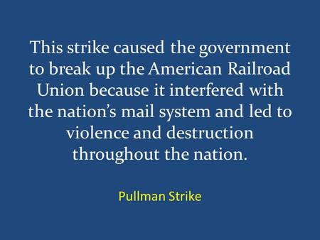 This strike caused the government to break up the American Railroad Union because it interfered with the nation's mail system and led to violence and destruction.