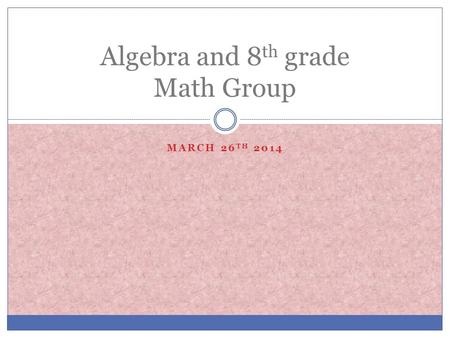 MARCH 26 TH 2014 Algebra and 8 th grade Math Group.