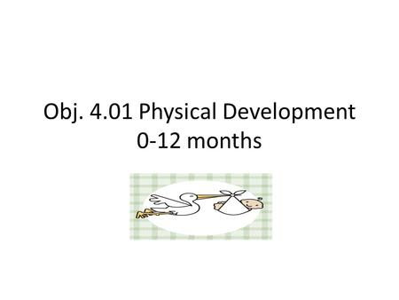 Obj. 4.01 Physical Development 0-12 months. Proportion Baby's head and abdomen are large and the legs and arms are short and small Skull has fontanels.
