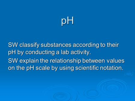 PH SW classify substances according to their pH by conducting a lab activity. SW explain the relationship between values on the pH scale by using scientific.
