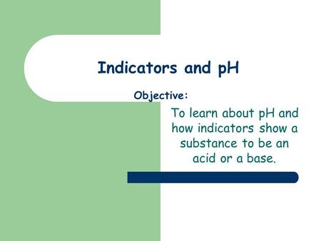 Indicators and pH To learn about pH and how indicators show a substance to be an acid or a base. Objective: