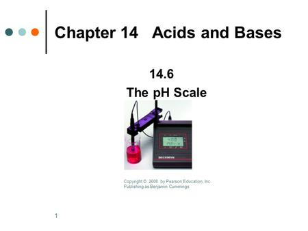 1 Chapter 14 Acids and Bases 14.6 The pH Scale Copyright © 2008 by Pearson Education, Inc. Publishing as Benjamin Cummings.