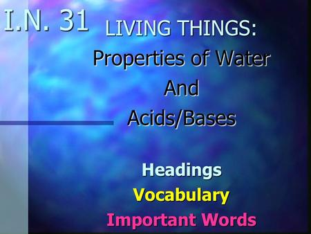 I.N. 31 LIVING THINGS: Properties of Water AndAcids/BasesHeadingsVocabulary Important Words.