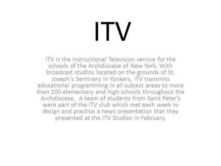 ITV ITV is the Instructional Television service for the schools of the Archdiocese of New York. With broadcast studios located on the grounds of St. Joseph's.