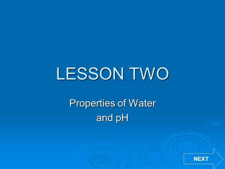 LESSON TWO Properties of Water and pH NEXT. Part 1: Properties of Water  Review the following information about the properties of water to complete your.