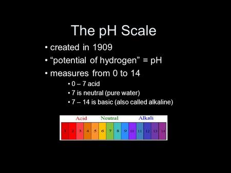 "The pH Scale created in 1909 ""potential of hydrogen"" = pH measures from 0 to 14 0 – 7 acid 7 is neutral (pure water) 7 – 14 is basic (also called alkaline)"