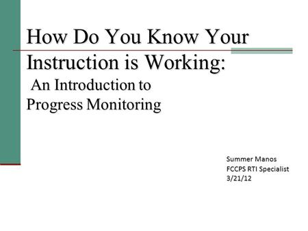 How Do You Know Your Instruction is Working: An Introduction to Progress Monitoring Summer Manos FCCPS RTI Specialist 3/21/12.